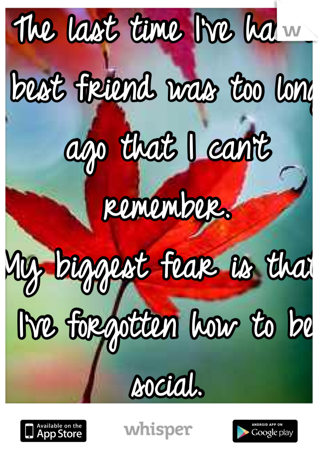 The last time I've had a best friend was too long ago that I can't remember.  My biggest fear is that I've forgotten how to be social.
