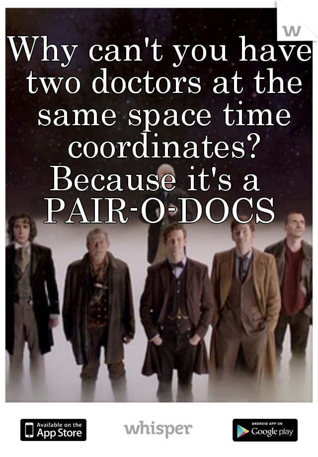 Why can't you have two doctors at the same space time coordinates?   Because it's a   PAIR-O-DOCS