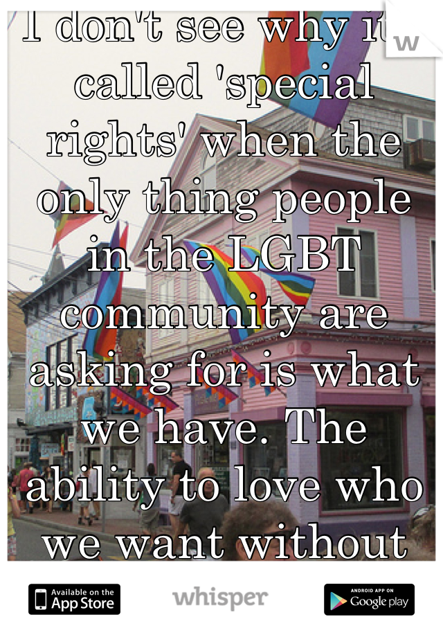 I don't see why it's called 'special rights' when the only thing people in the LGBT community are asking for is what we have. The ability to love who we want without being criticized.