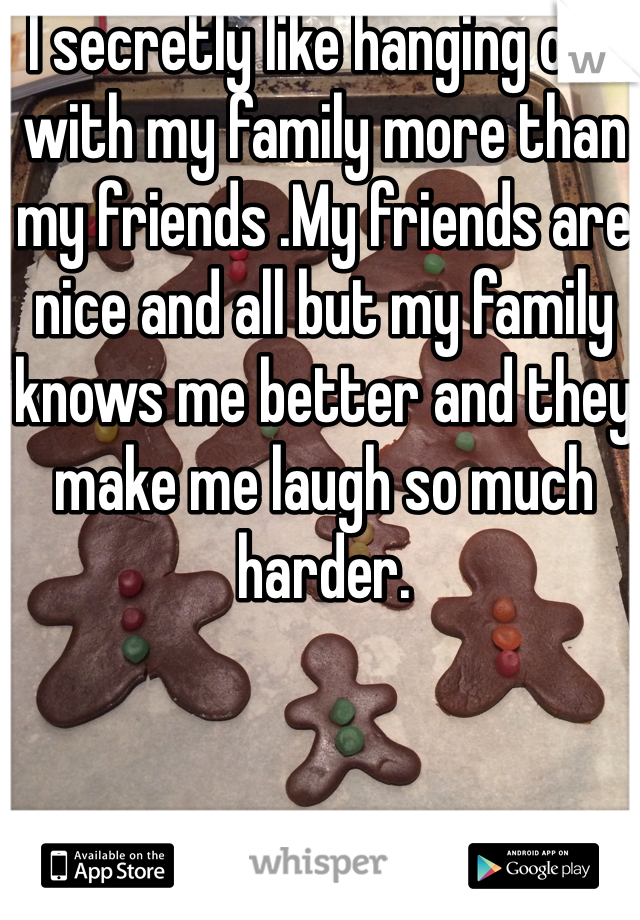 I secretly like hanging out with my family more than my friends .My friends are nice and all but my family knows me better and they make me laugh so much harder.