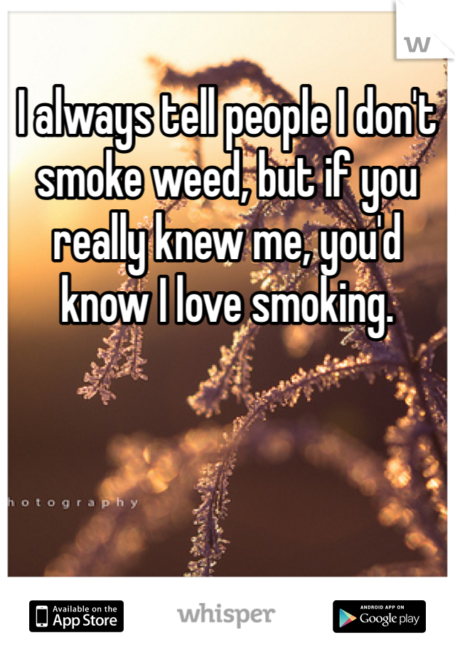 I always tell people I don't smoke weed, but if you really knew me, you'd know I love smoking.