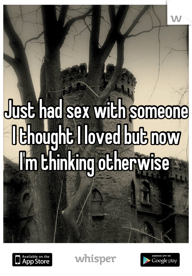 Just had sex with someone I thought I loved but now I'm thinking otherwise