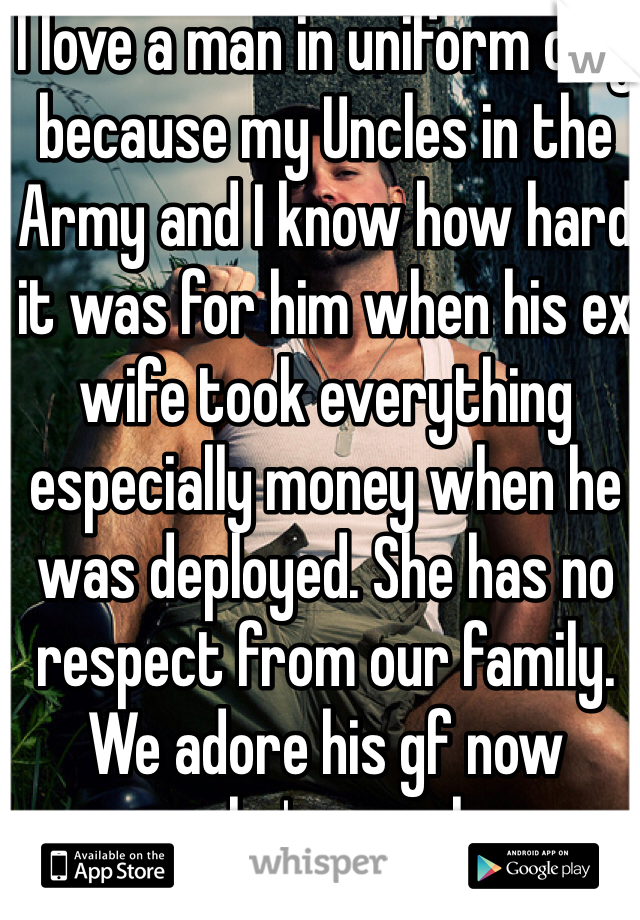 I love a man in uniform only because my Uncles in the Army and I know how hard it was for him when his ex wife took everything especially money when he was deployed. She has no respect from our family. We adore his gf now because she's a real woman to him and his son