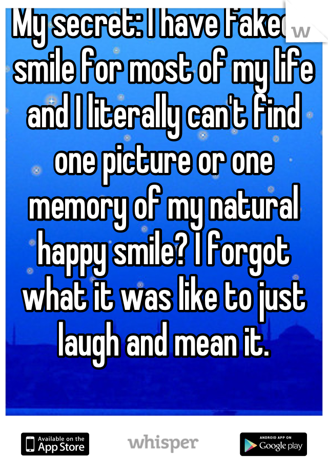 My secret: I have faked a smile for most of my life and I literally can't find one picture or one memory of my natural happy smile? I forgot what it was like to just laugh and mean it.