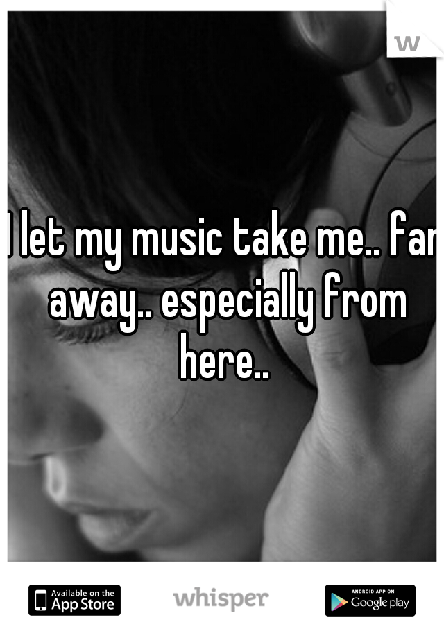 I let my music take me.. far away.. especially from here..
