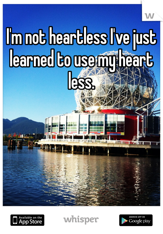 I'm not heartless I've just learned to use my heart less.