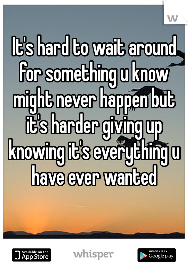 It's hard to wait around for something u know might never happen but it's harder giving up knowing it's everything u have ever wanted