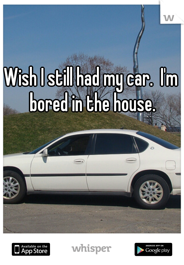 Wish I still had my car.  I'm bored in the house.