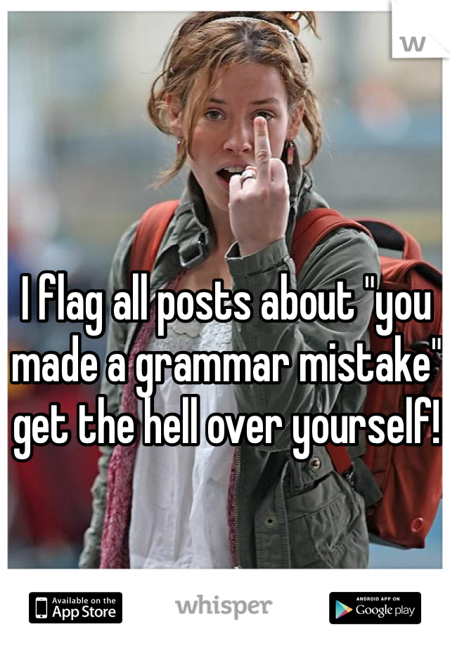 """I flag all posts about """"you made a grammar mistake"""" get the hell over yourself!"""