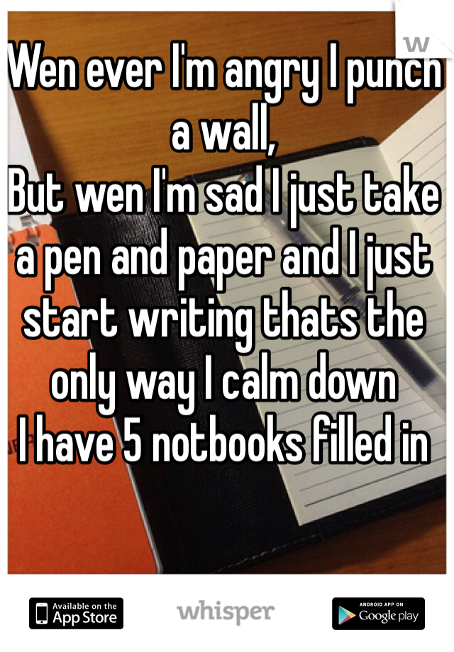 Wen ever I'm angry I punch a wall, But wen I'm sad I just take a pen and paper and I just start writing thats the only way I calm down  I have 5 notbooks filled in