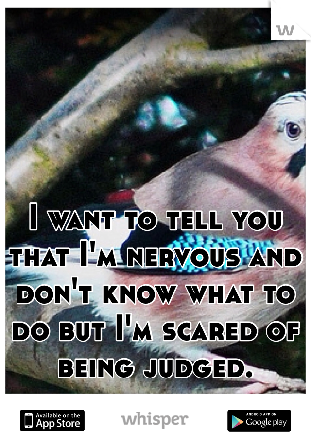 I want to tell you that I'm nervous and don't know what to do but I'm scared of being judged.