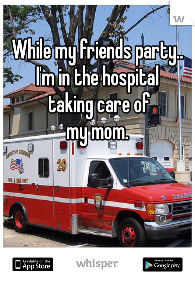 While my friends party.. I'm in the hospital  taking care of  my mom.