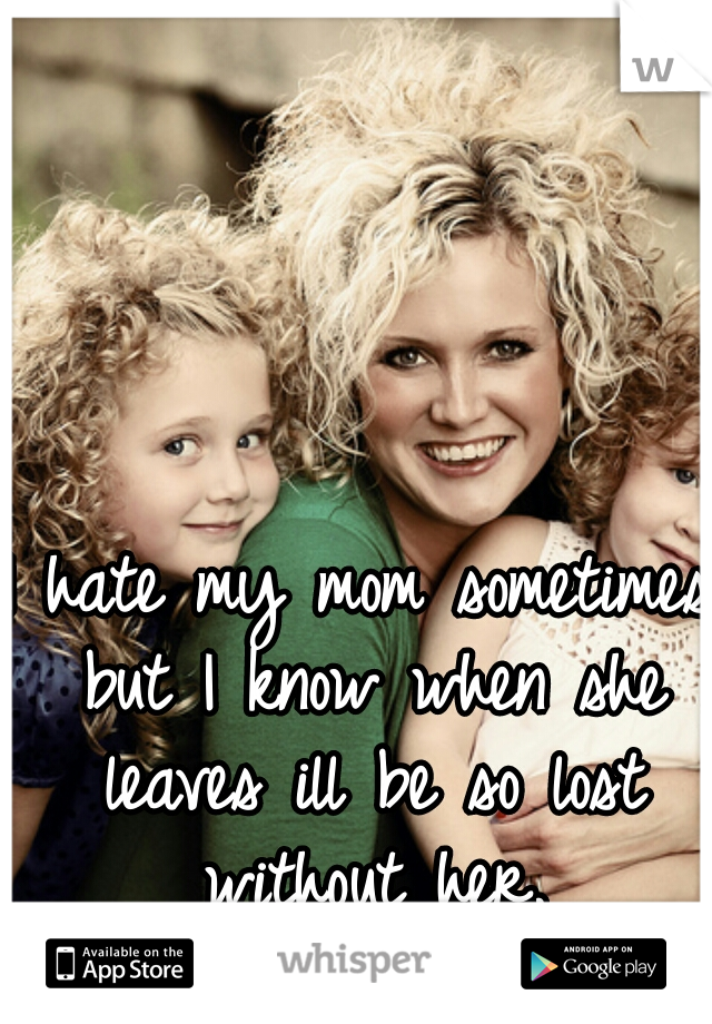 I hate my mom sometimes but I know when she leaves ill be so lost without her.