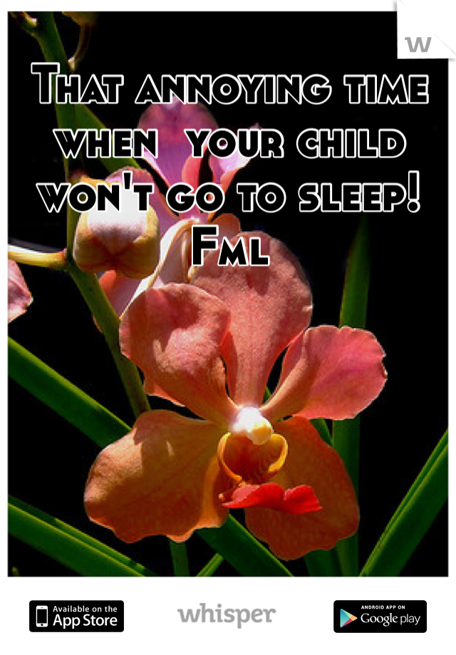 That annoying time when  your child won't go to sleep! Fml