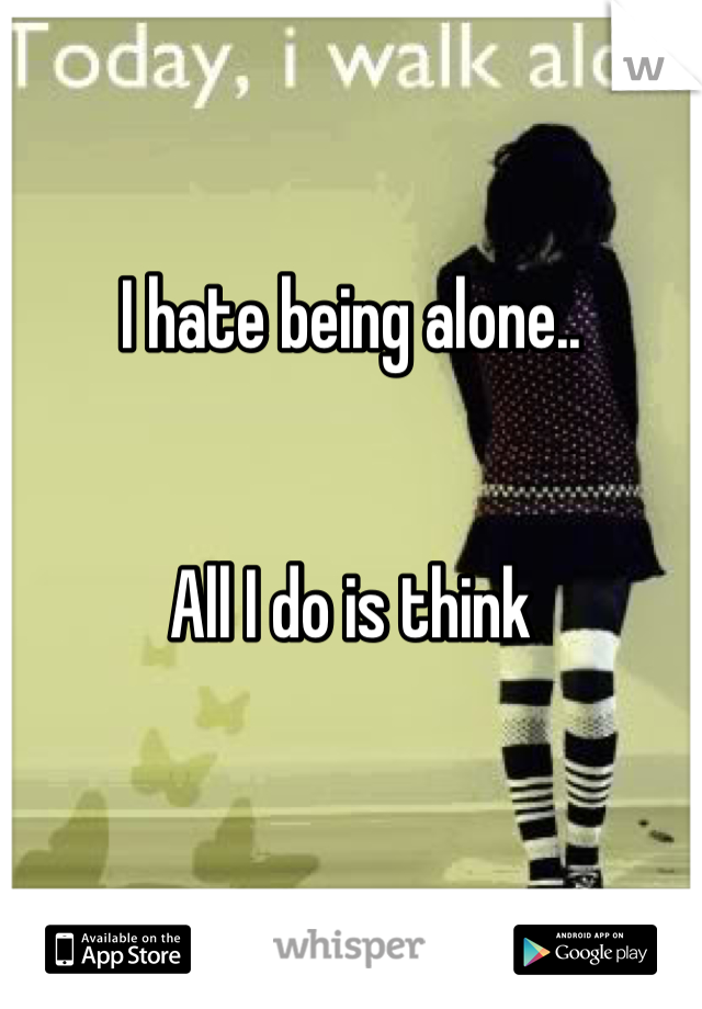 I hate being alone..   All I do is think