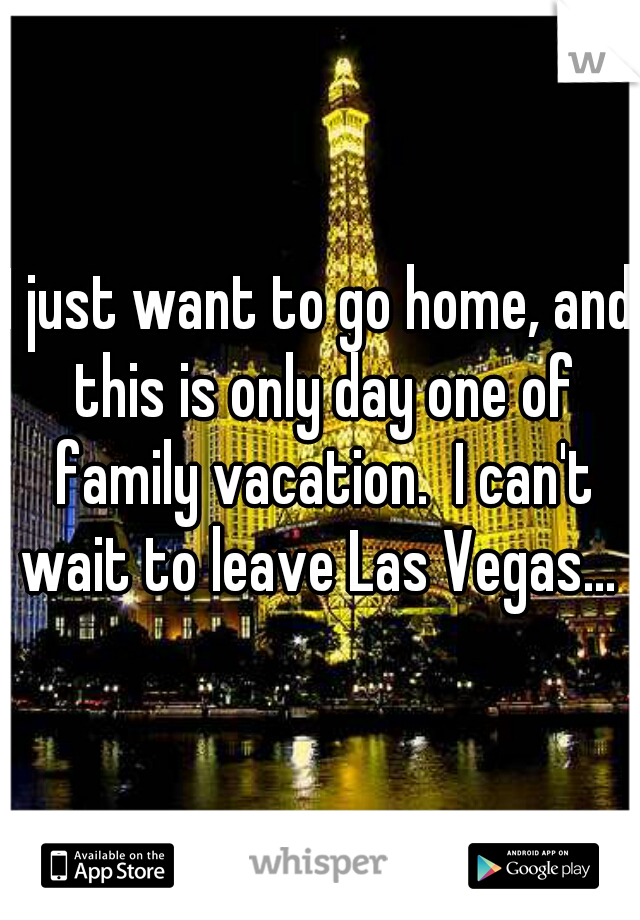 I just want to go home, and this is only day one of family vacation.  I can't wait to leave Las Vegas...