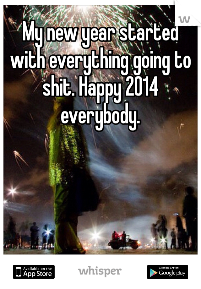 My new year started with everything going to shit. Happy 2014 everybody.