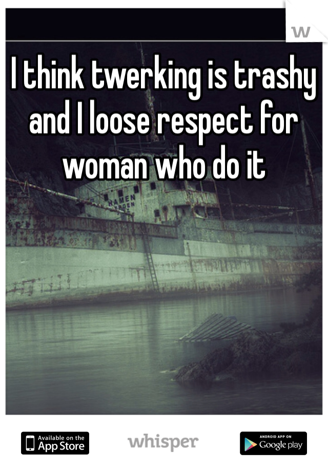 I think twerking is trashy and I loose respect for woman who do it