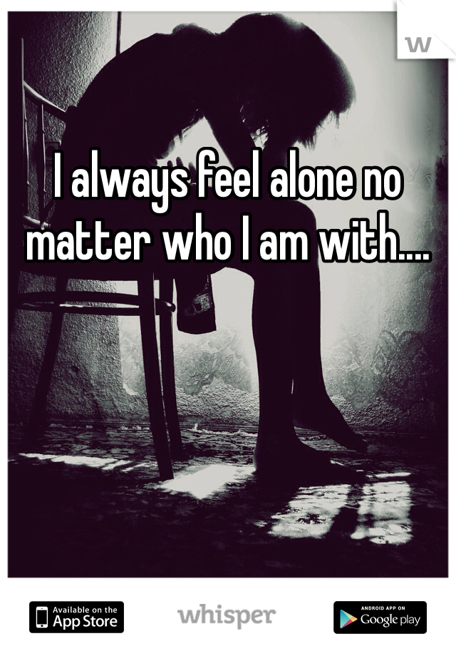 I always feel alone no matter who I am with....