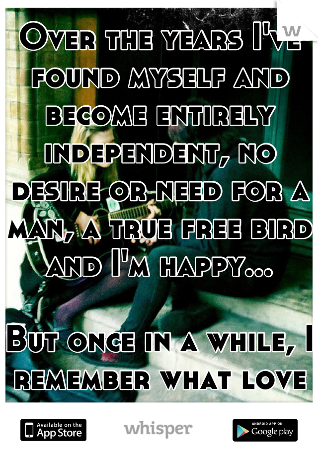 Over the years I've found myself and become entirely independent, no desire or need for a man, a true free bird and I'm happy...  But once in a while, I remember what love feels like