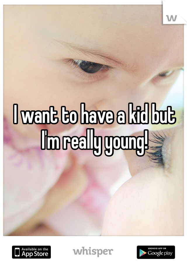 I want to have a kid but I'm really young!