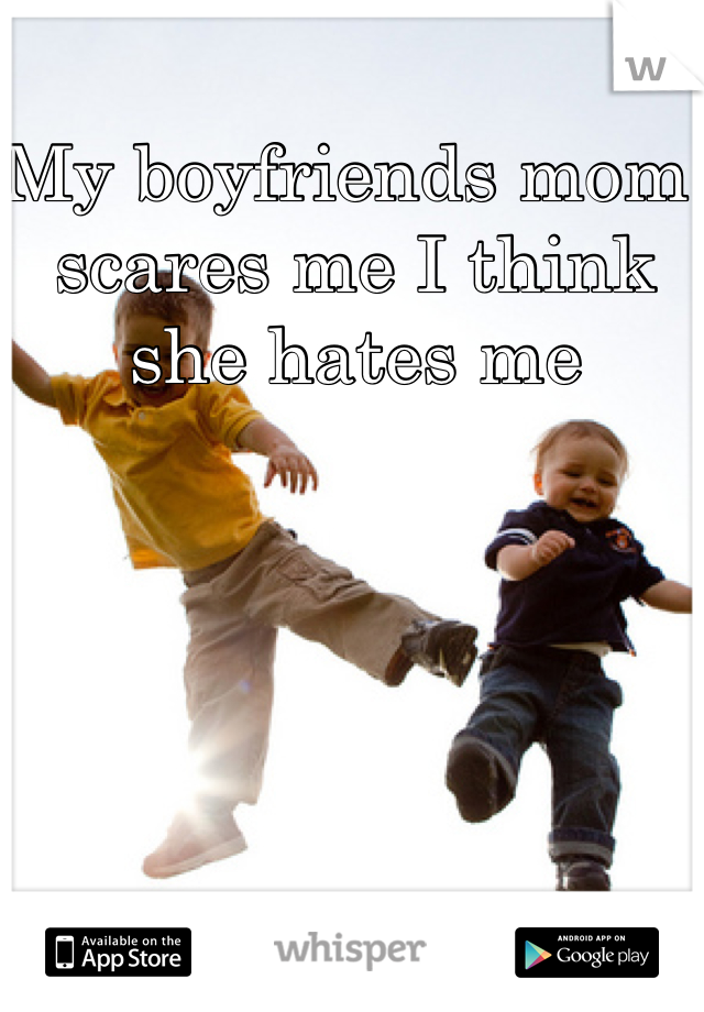 My boyfriends mom scares me I think she hates me