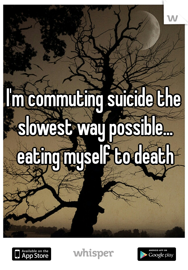 I'm commuting suicide the slowest way possible... eating myself to death