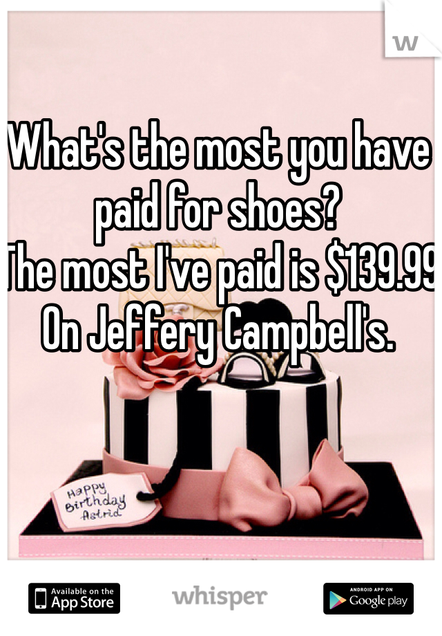 What's the most you have paid for shoes?  The most I've paid is $139.99 On Jeffery Campbell's.