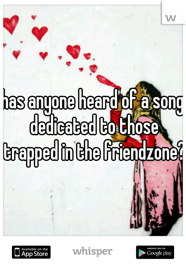 has anyone heard of a song dedicated to those trapped in the friendzone?