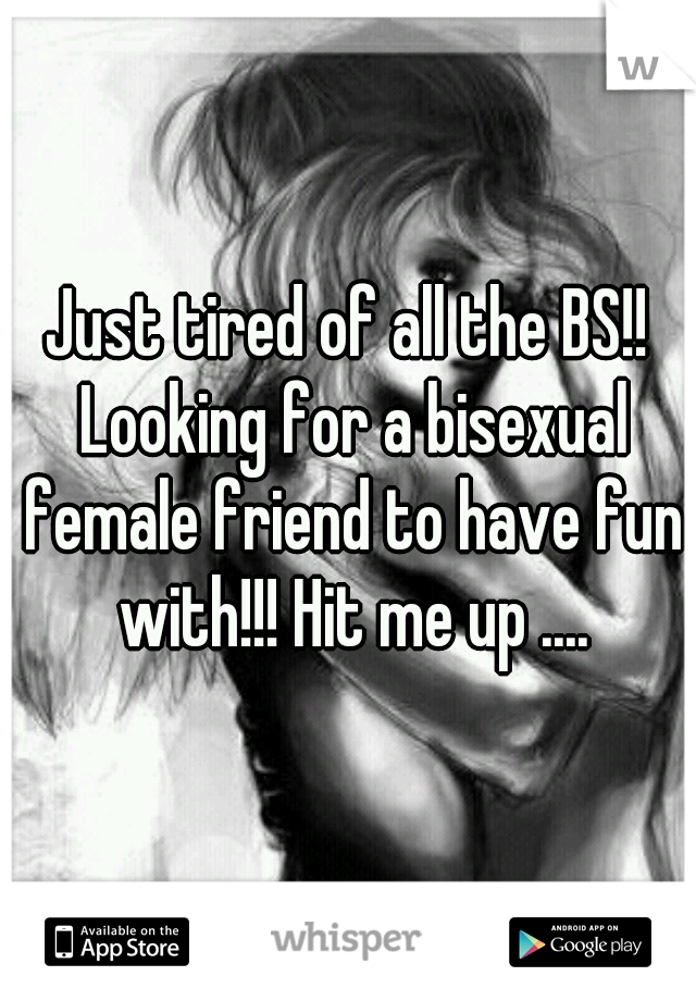 Just tired of all the BS!! Looking for a bisexual female friend to have fun with!!! Hit me up ....