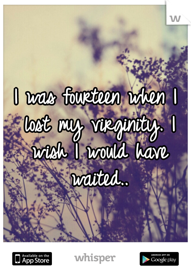 I was fourteen when I lost my virginity. I wish I would have waited..