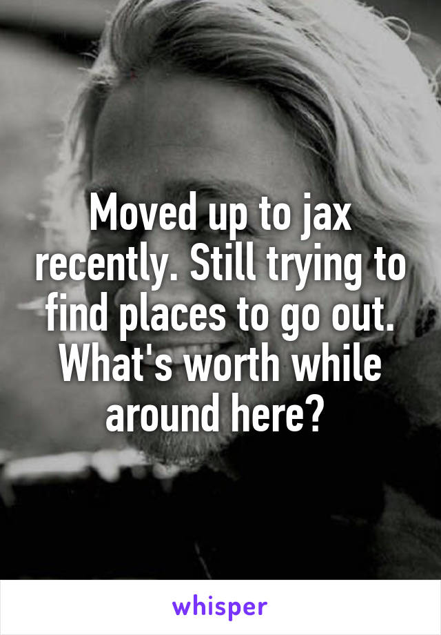 Moved up to jax recently. Still trying to find places to go out. What's worth while around here?