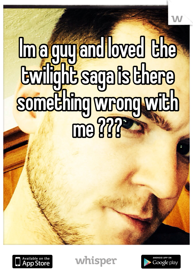 Im a guy and loved  the twilight saga is there something wrong with me ???