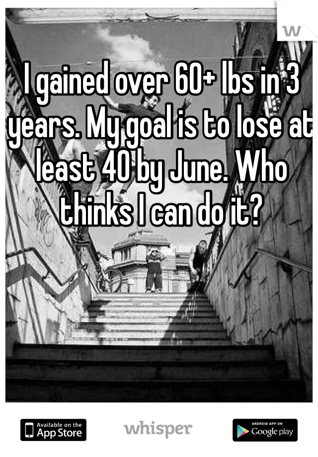 I gained over 60+ lbs in 3 years. My goal is to lose at least 40 by June. Who thinks I can do it?