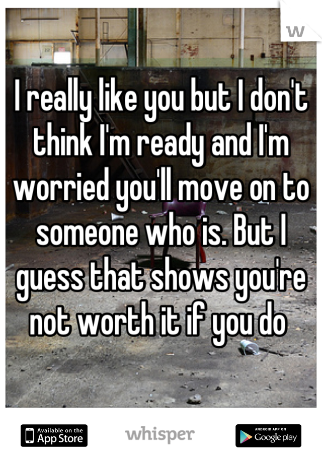 I really like you but I don't think I'm ready and I'm worried you'll move on to someone who is. But I guess that shows you're not worth it if you do