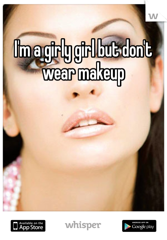 I'm a girly girl but don't wear makeup