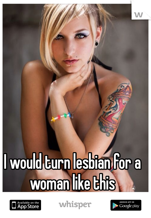 I would turn lesbian for a woman like this