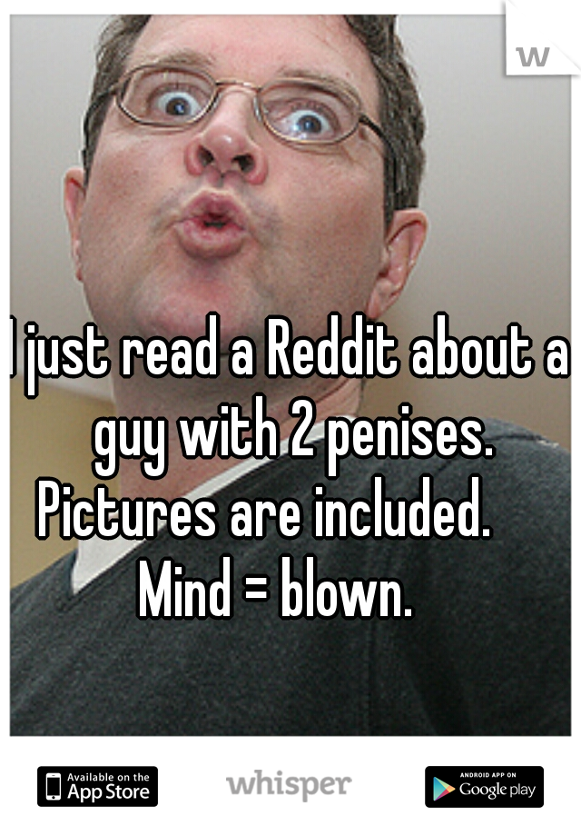 I just read a Reddit about a guy with 2 penises. Pictures are included.      Mind = blown.