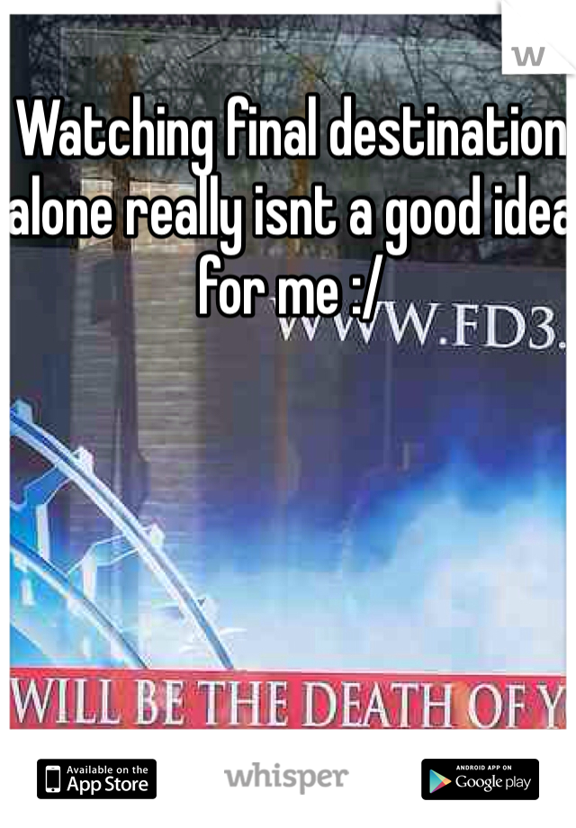 Watching final destination alone really isnt a good idea for me :/