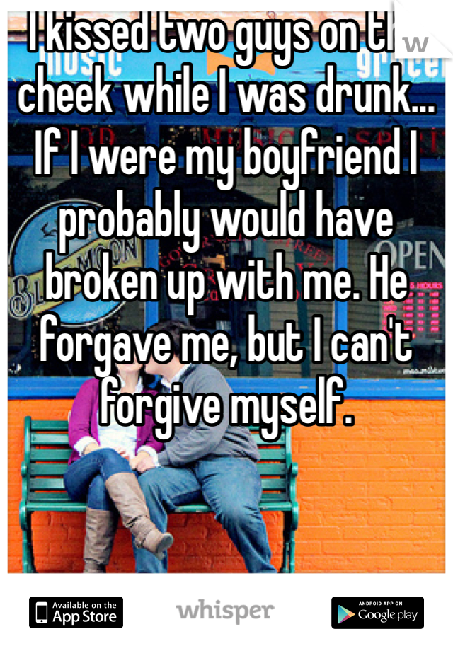 I kissed two guys on the cheek while I was drunk... If I were my boyfriend I probably would have broken up with me. He forgave me, but I can't forgive myself.