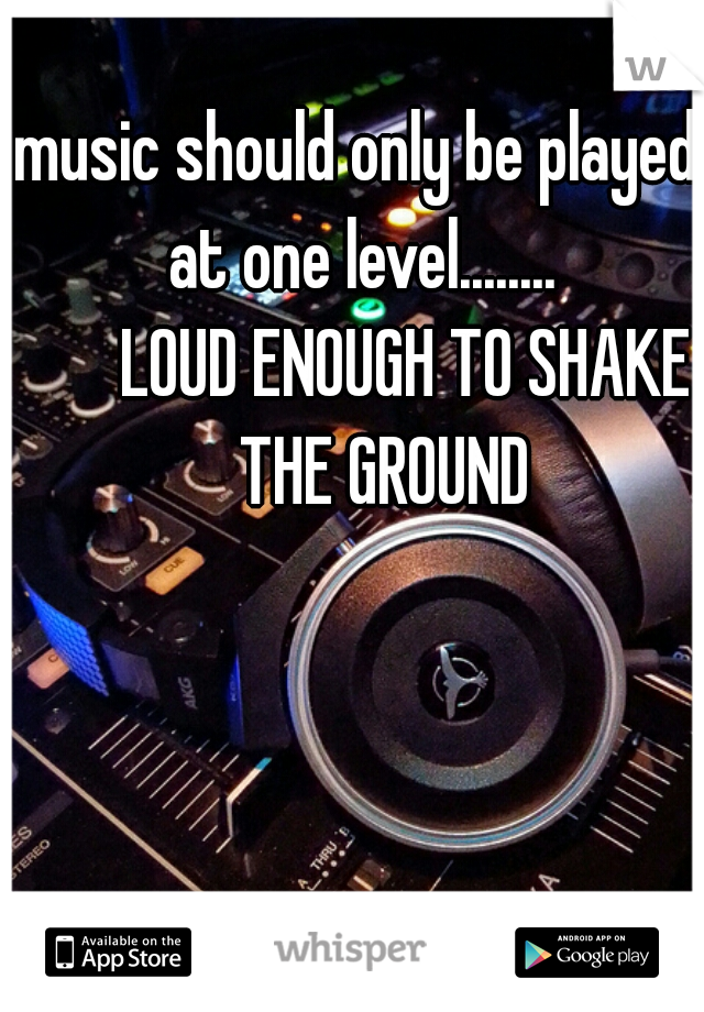 music should only be played at one level........        LOUD ENOUGH TO SHAKE      THE GROUND