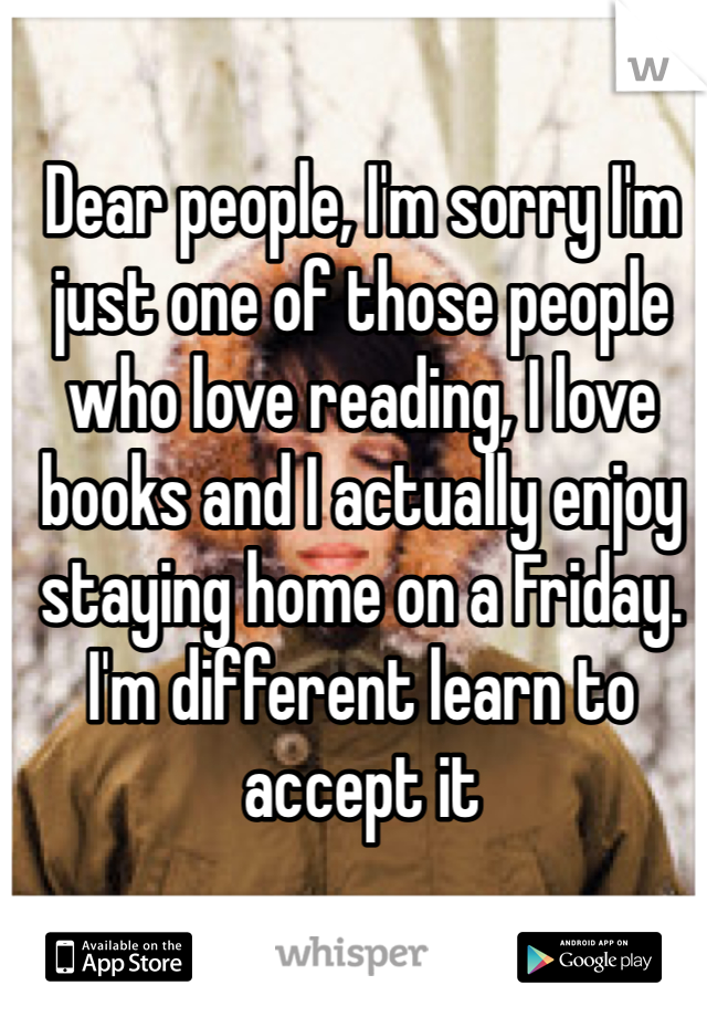 Dear people, I'm sorry I'm just one of those people who love reading, I love books and I actually enjoy staying home on a Friday. I'm different learn to accept it