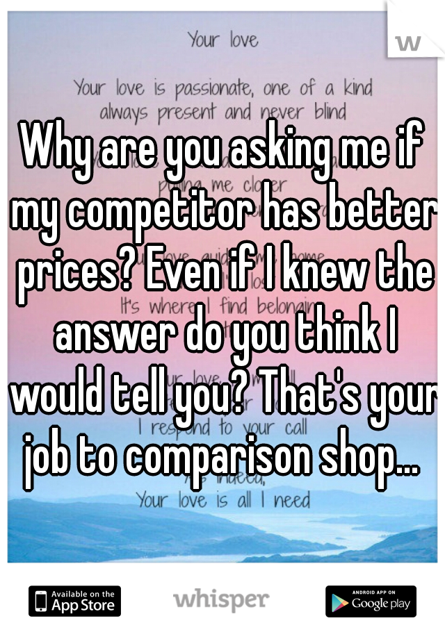 Why are you asking me if my competitor has better prices? Even if I knew the answer do you think I would tell you? That's your job to comparison shop...