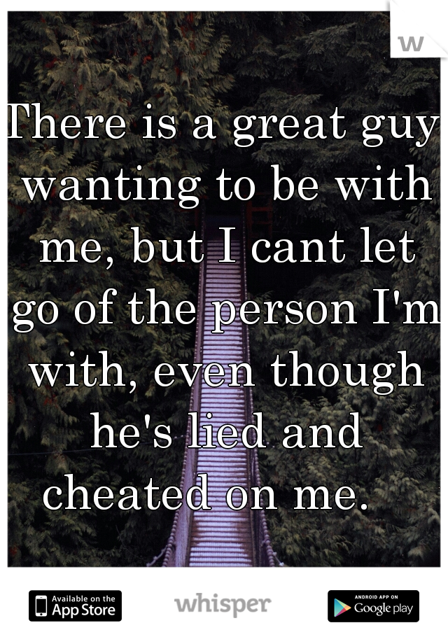 There is a great guy wanting to be with me, but I cant let go of the person I'm with, even though he's lied and cheated on me.
