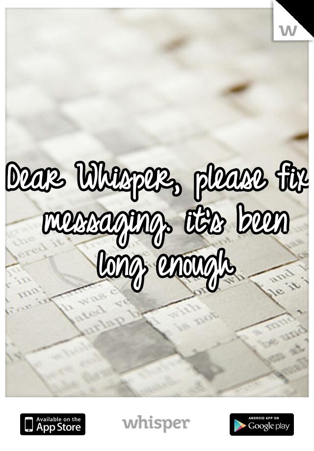 Dear Whisper, please fix messaging. it's been long enough