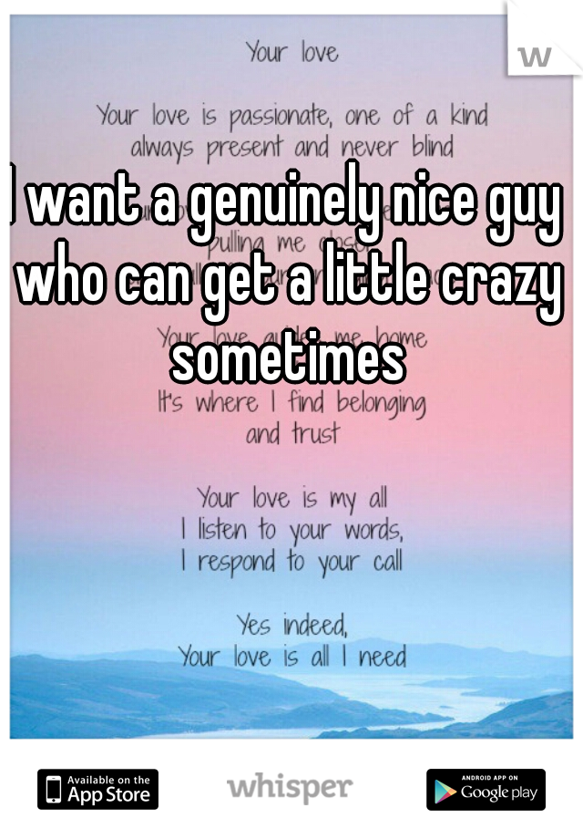 I want a genuinely nice guy who can get a little crazy sometimes