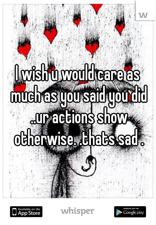 I wish u would care as much as you said you did ..ur actions show otherwise. .thats sad .
