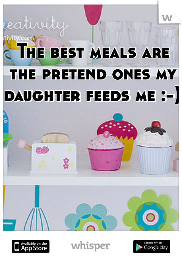 The best meals are the pretend ones my daughter feeds me :-)