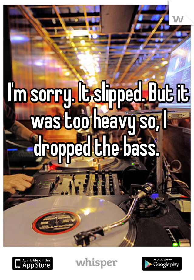 I'm sorry. It slipped. But it was too heavy so, I dropped the bass.
