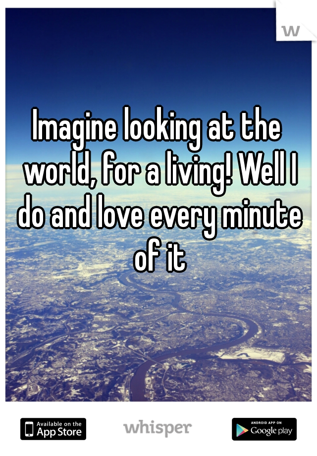 Imagine looking at the world, for a living! Well I do and love every minute of it